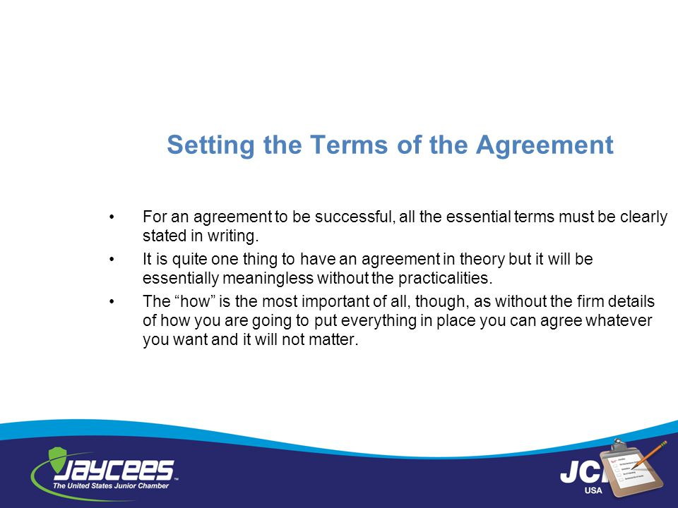 Setting the Terms of the Agreement For an agreement to be successful, all the essential terms must be clearly stated in writing. It is quite one thing