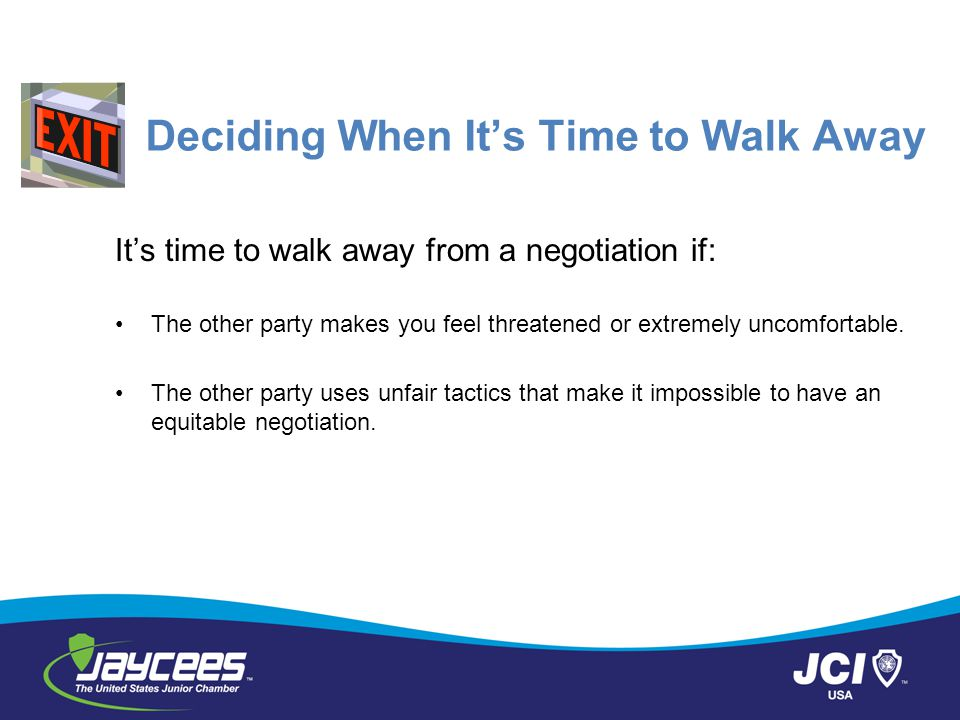 Deciding When It's Time to Walk Away It's time to walk away from a negotiation if: The other party makes you feel threatened or extremely uncomfortabl