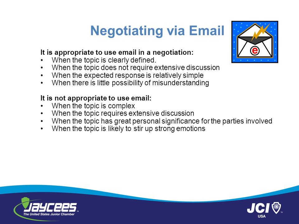 Negotiating via Email It is appropriate to use email in a negotiation: When the topic is clearly defined. When the topic does not require extensive di