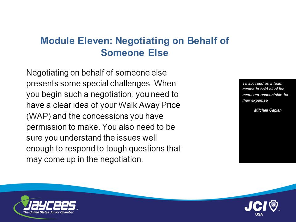 Module Eleven: Negotiating on Behalf of Someone Else Negotiating on behalf of someone else presents some special challenges. When you begin such a neg
