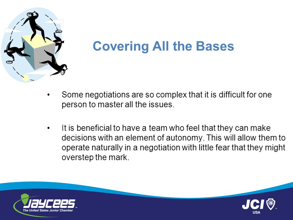 Covering All the Bases Some negotiations are so complex that it is difficult for one person to master all the issues. It is beneficial to have a team