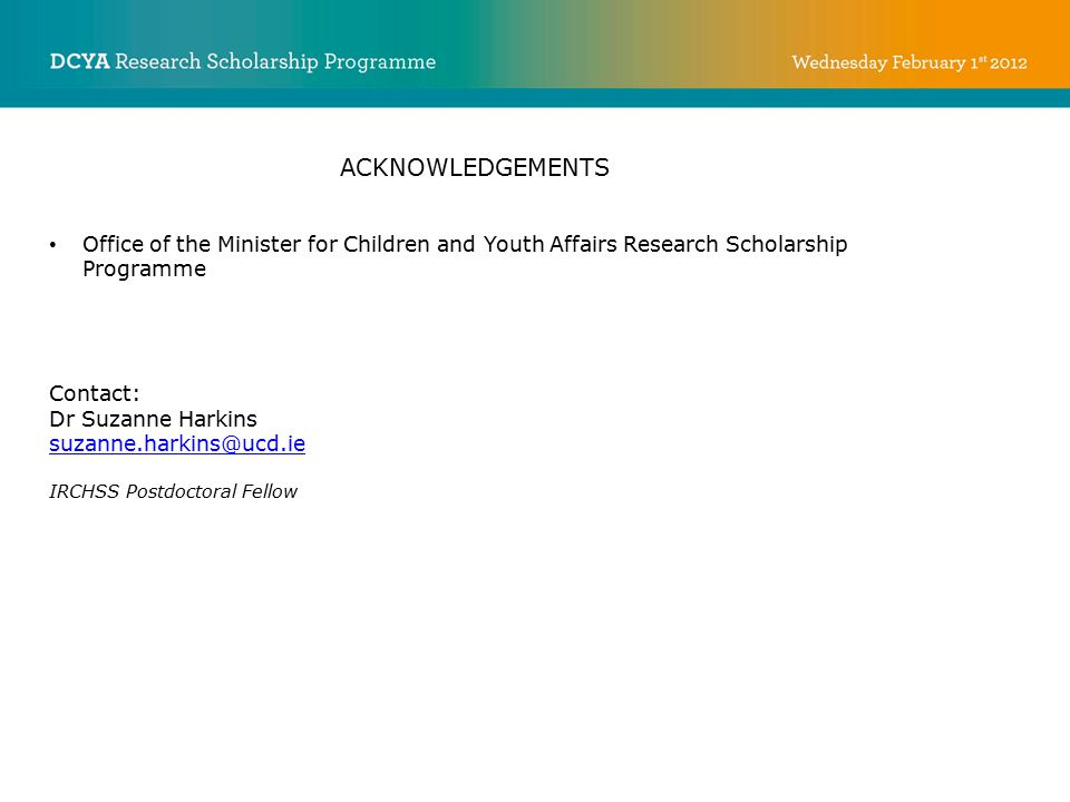 ACKNOWLEDGEMENTS Office of the Minister for Children and Youth Affairs Research Scholarship Programme Contact: Dr Suzanne Harkins suzanne.harkins@ucd.ie IRCHSS Postdoctoral Fellow