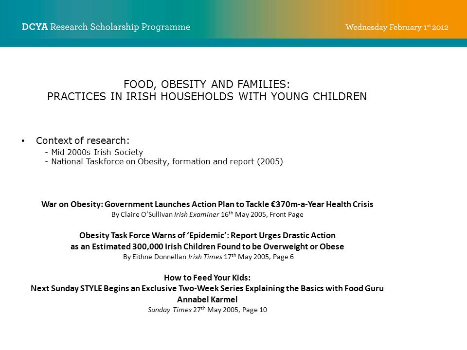 FOOD, OBESITY AND FAMILIES: PRACTICES IN IRISH HOUSEHOLDS WITH YOUNG CHILDREN Context of research: - Mid 2000s Irish Society - National Taskforce on O