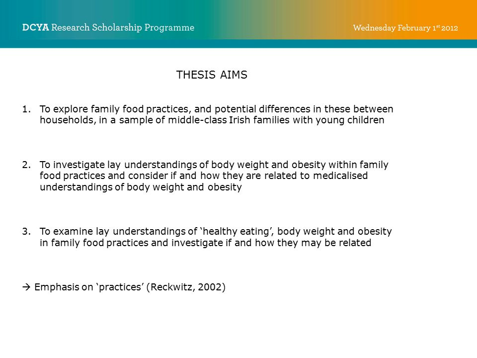 THESIS AIMS 1.To explore family food practices, and potential differences in these between households, in a sample of middle-class Irish families with young children 2.To investigate lay understandings of body weight and obesity within family food practices and consider if and how they are related to medicalised understandings of body weight and obesity 3.To examine lay understandings of 'healthy eating', body weight and obesity in family food practices and investigate if and how they may be related  Emphasis on 'practices' (Reckwitz, 2002)