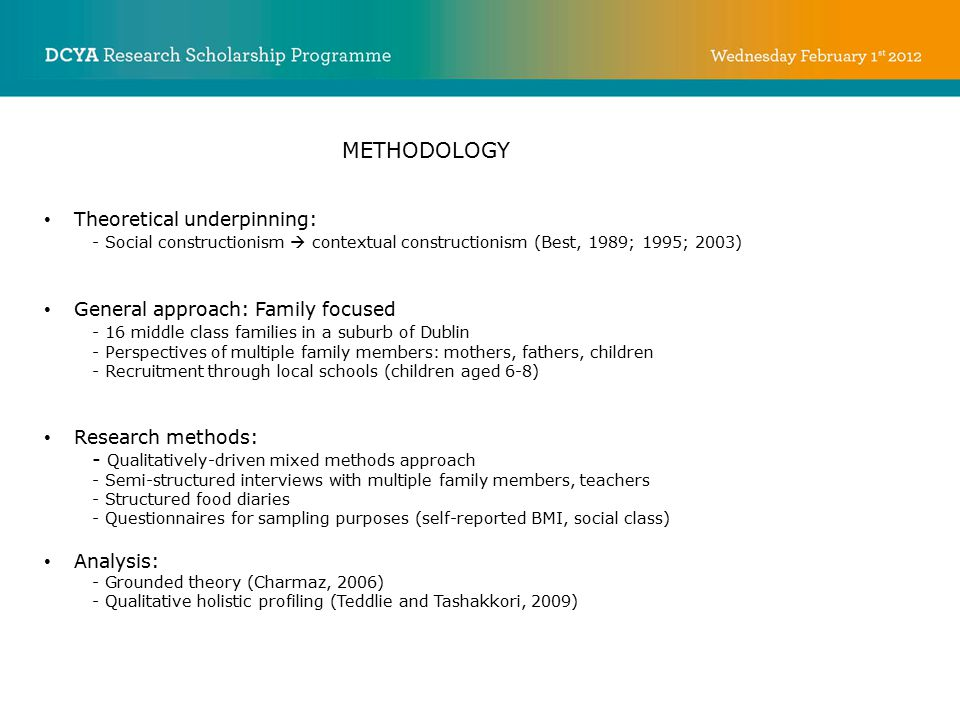 METHODOLOGY Theoretical underpinning: - Social constructionism  contextual constructionism (Best, 1989; 1995; 2003) General approach: Family focused - 16 middle class families in a suburb of Dublin - Perspectives of multiple family members: mothers, fathers, children - Recruitment through local schools (children aged 6-8) Research methods: - Qualitatively-driven mixed methods approach - Semi-structured interviews with multiple family members, teachers - Structured food diaries - Questionnaires for sampling purposes (self-reported BMI, social class) Analysis: - Grounded theory (Charmaz, 2006) - Qualitative holistic profiling (Teddlie and Tashakkori, 2009)