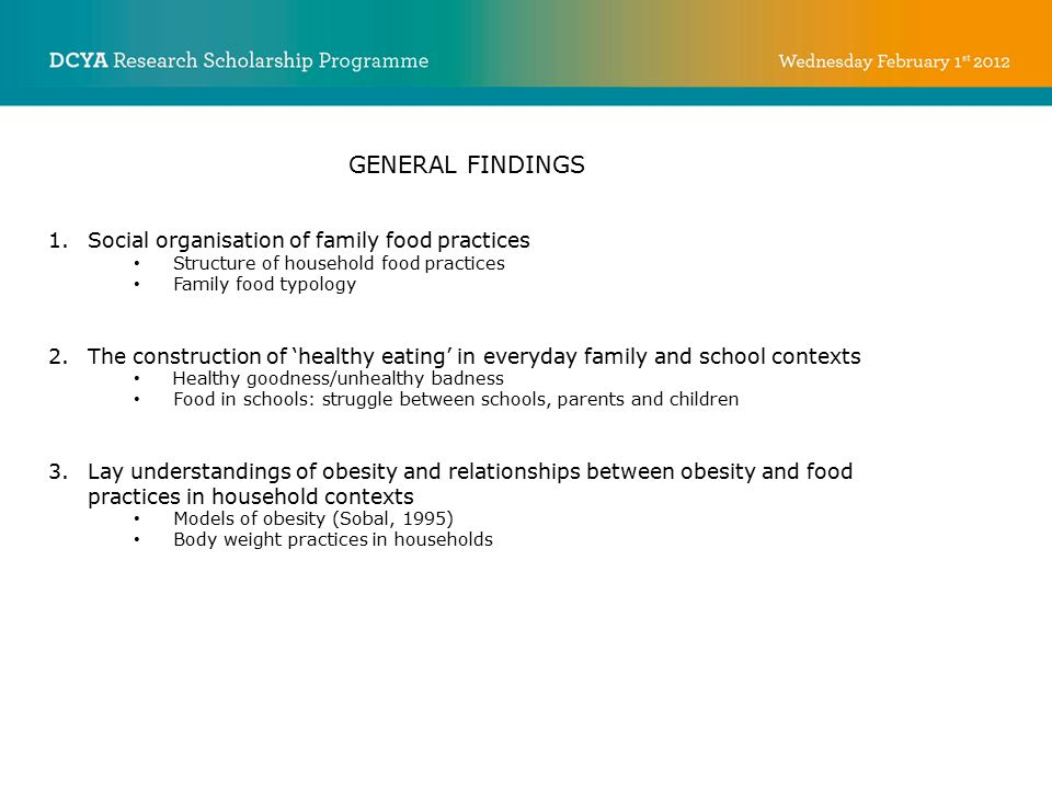 GENERAL FINDINGS 1.Social organisation of family food practices Structure of household food practices Family food typology 2.The construction of 'healthy eating' in everyday family and school contexts Healthy goodness/unhealthy badness Food in schools: struggle between schools, parents and children 3.Lay understandings of obesity and relationships between obesity and food practices in household contexts Models of obesity (Sobal, 1995) Body weight practices in households