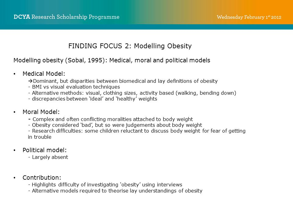 FINDING FOCUS 2: Modelling Obesity Modelling obesity (Sobal, 1995): Medical, moral and political models Medical Model:  Dominant, but disparities between biomedical and lay definitions of obesity - BMI vs visual evaluation techniques - Alternative methods: visual, clothing sizes, activity based (walking, bending down) - discrepancies between 'ideal' and 'healthy' weights Moral Model: - Complex and often conflicting moralities attached to body weight - Obesity considered 'bad', but so were judgements about body weight - Research difficulties: some children reluctant to discuss body weight for fear of getting in trouble Political model: - Largely absent Contribution: - Highlights difficulty of investigating 'obesity' using interviews - Alternative models required to theorise lay understandings of obesity