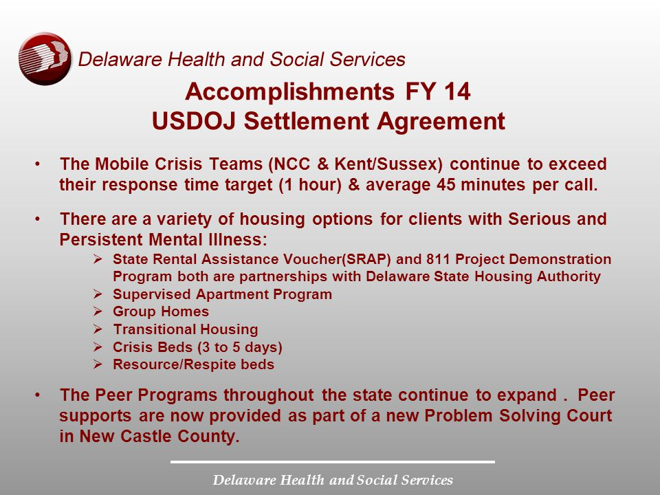 Delaware Health and Social Services Accomplishments FY 14 USDOJ Settlement Agreement The Mobile Crisis Teams (NCC & Kent/Sussex) continue to exceed their response time target (1 hour) & average 45 minutes per call.