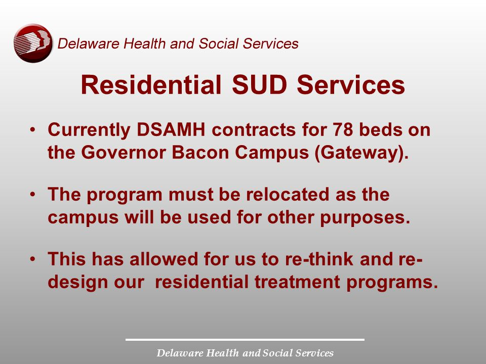 Delaware Health and Social Services Residential SUD Services Currently DSAMH contracts for 78 beds on the Governor Bacon Campus (Gateway).