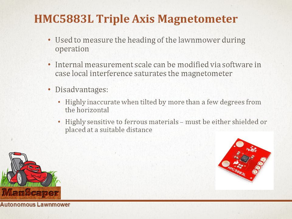 Autonomous Lawnmower HMC5883L Triple Axis Magnetometer Used to measure the heading of the lawnmower during operation Internal measurement scale can be modified via software in case local interference saturates the magnetometer Disadvantages: Highly inaccurate when tilted by more than a few degrees from the horizontal Highly sensitive to ferrous materials – must be either shielded or placed at a suitable distance