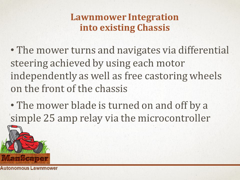 Autonomous Lawnmower Lawnmower Integration into existing Chassis The mower turns and navigates via differential steering achieved by using each motor independently as well as free castoring wheels on the front of the chassis The mower blade is turned on and off by a simple 25 amp relay via the microcontroller