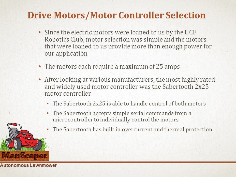 Autonomous Lawnmower Drive Motors/Motor Controller Selection Since the electric motors were loaned to us by the UCF Robotics Club, motor selection was simple and the motors that were loaned to us provide more than enough power for our application The motors each require a maximum of 25 amps After looking at various manufacturers, the most highly rated and widely used motor controller was the Sabertooth 2x25 motor controller The Sabertooth 2x25 is able to handle control of both motors The Sabertooth accepts simple serial commands from a microcontroller to individually control the motors The Sabertooth has built in overcurrent and thermal protection