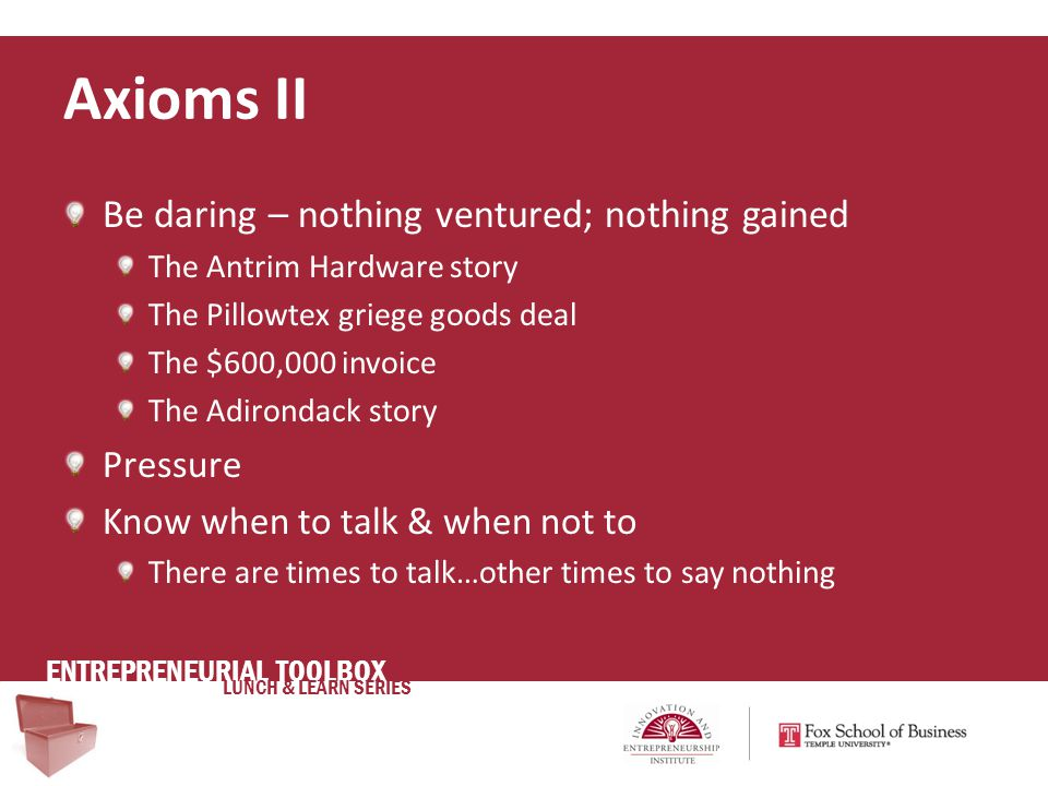 ENTREPRENEURIAL TOOLBOX LUNCH & LEARN SERIES Be daring – nothing ventured; nothing gained The Antrim Hardware story The Pillowtex griege goods deal The $600,000 invoice The Adirondack story Pressure Know when to talk & when not to There are times to talk…other times to say nothing Axioms II