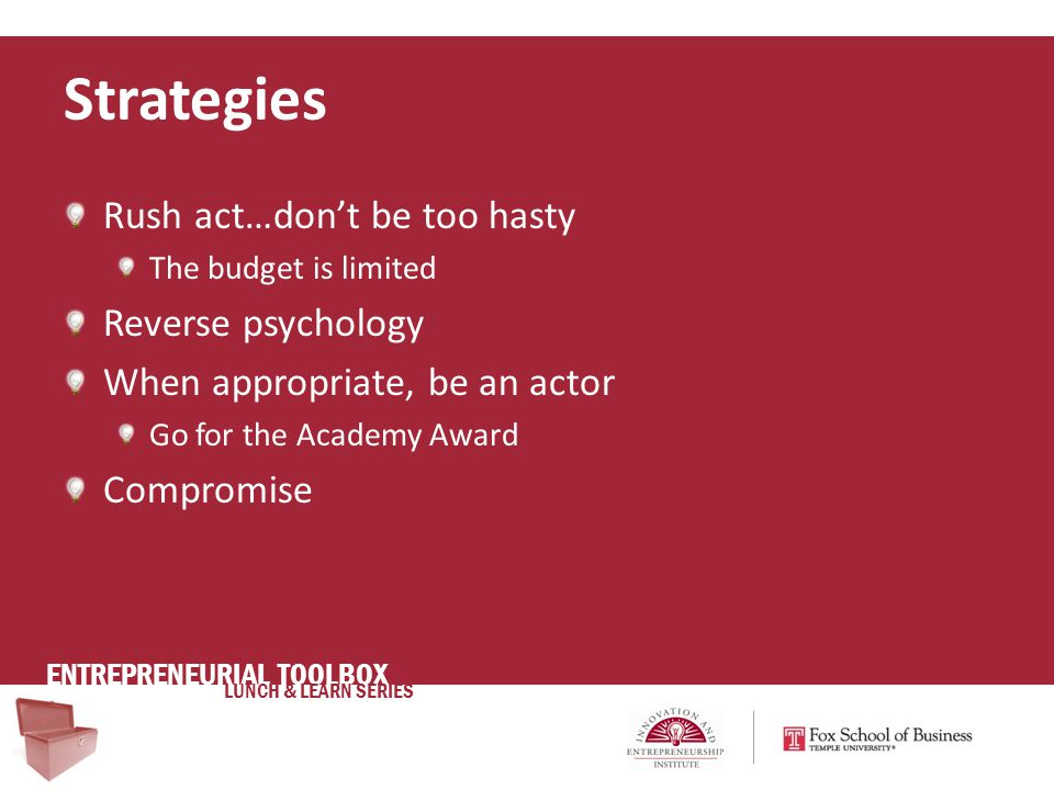 ENTREPRENEURIAL TOOLBOX LUNCH & LEARN SERIES Rush act…don't be too hasty The budget is limited Reverse psychology When appropriate, be an actor Go for the Academy Award Compromise Strategies