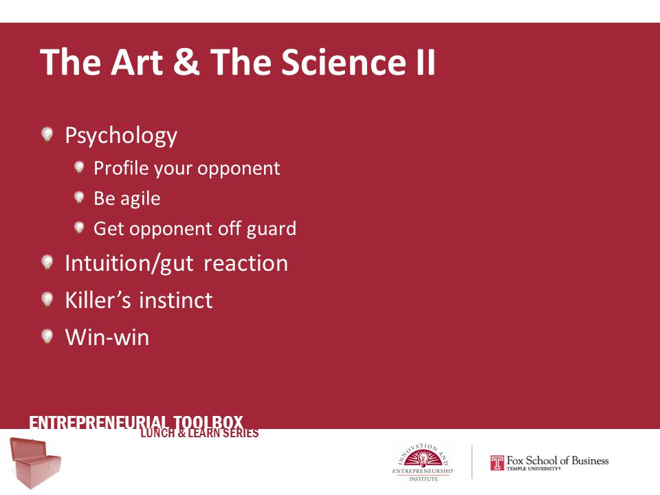 ENTREPRENEURIAL TOOLBOX LUNCH & LEARN SERIES Psychology Profile your opponent Be agile Get opponent off guard Intuition/gut reaction Killer's instinct Win-win The Art & The Science II