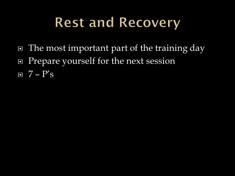  The most important part of the training day  Prepare yourself for the next session  7 – P's