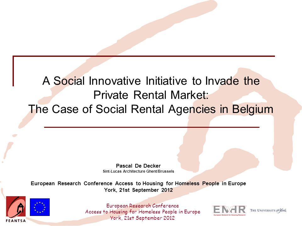 European Research Conference Access to Housing for Homeless People in Europe York, 21st September 2012 A Social Innovative Initiative to Invade the Private Rental Market: The Case of Social Rental Agencies in Belgium Pascal De Decker Sint-Lucas Architecture Ghent/Brussels European Research Conference Access to Housing for Homeless People in Europe York, 21st September 2012