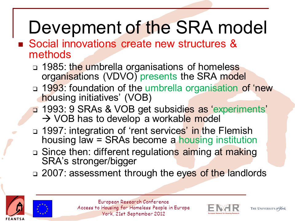 European Research Conference Access to Housing for Homeless People in Europe York, 21st September 2012 Devepment of the SRA model Social innovations create new structures & methods  1985: the umbrella organisations of homeless organisations (VDVO) presents the SRA model  1993: foundation of the umbrella organisation of 'new housing initiatives' (VOB)  1993: 9 SRAs & VOB get subsidies as 'experiments'  VOB has to develop a workable model  1997: integration of 'rent services' in the Flemish housing law = SRAs become a housing institution  Since then: different regulations aiming at making SRA's stronger/bigger  2007: assessment through the eyes of the landlords