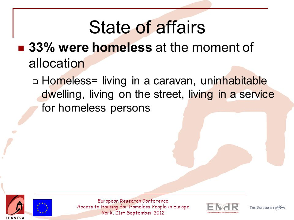 European Research Conference Access to Housing for Homeless People in Europe York, 21st September 2012 State of affairs 33% were homeless at the moment of allocation  Homeless= living in a caravan, uninhabitable dwelling, living on the street, living in a service for homeless persons