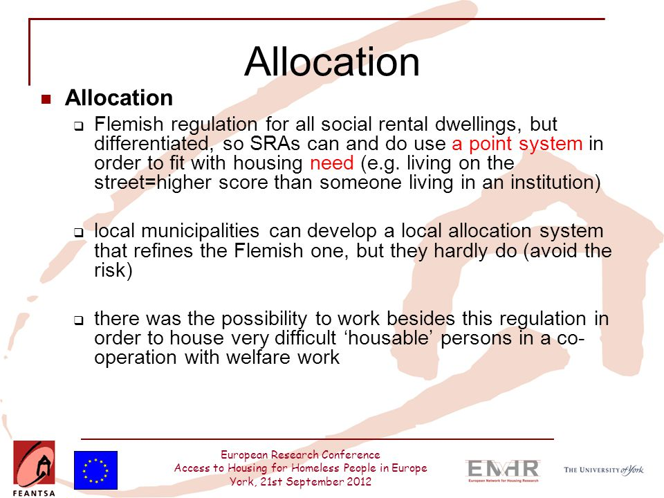 European Research Conference Access to Housing for Homeless People in Europe York, 21st September 2012 Allocation  Flemish regulation for all social rental dwellings, but differentiated, so SRAs can and do use a point system in order to fit with housing need (e.g.
