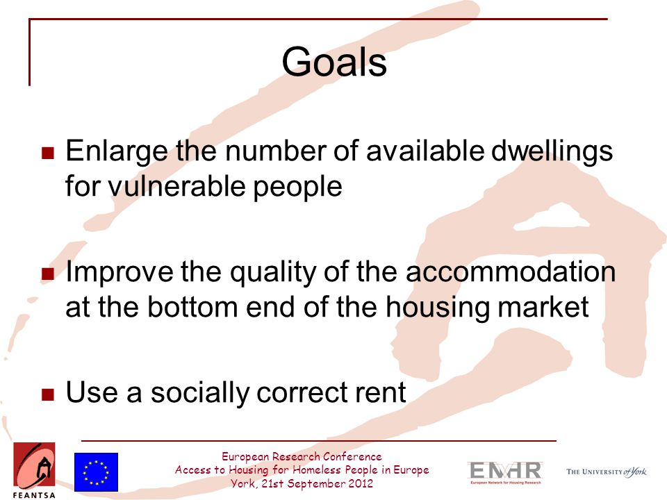 European Research Conference Access to Housing for Homeless People in Europe York, 21st September 2012 Goals Enlarge the number of available dwellings for vulnerable people Improve the quality of the accommodation at the bottom end of the housing market Use a socially correct rent