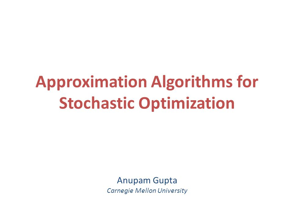 Approximation Algorithms for Stochastic Optimization Anupam Gupta Carnegie Mellon University