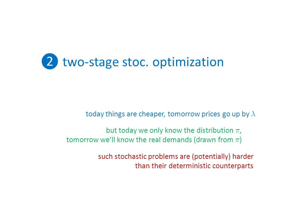 ❷ two-stage stoc. optimization today things are cheaper, tomorrow prices go up by ¸ but today we only know the distribution ¼, tomorrow we'll know the