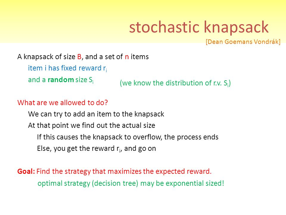 stochastic knapsack A knapsack of size B, and a set of n items item i has fixed reward r i and a random size S i What are we allowed to do? We can try