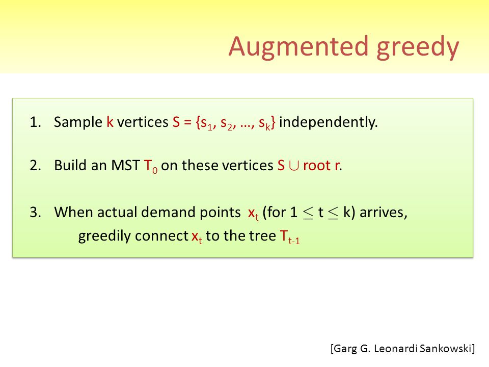 Augmented greedy 1.Sample k vertices S = {s 1, s 2, …, s k } independently. 2.Build an MST T 0 on these vertices S [ root r. 3.When actual demand poin