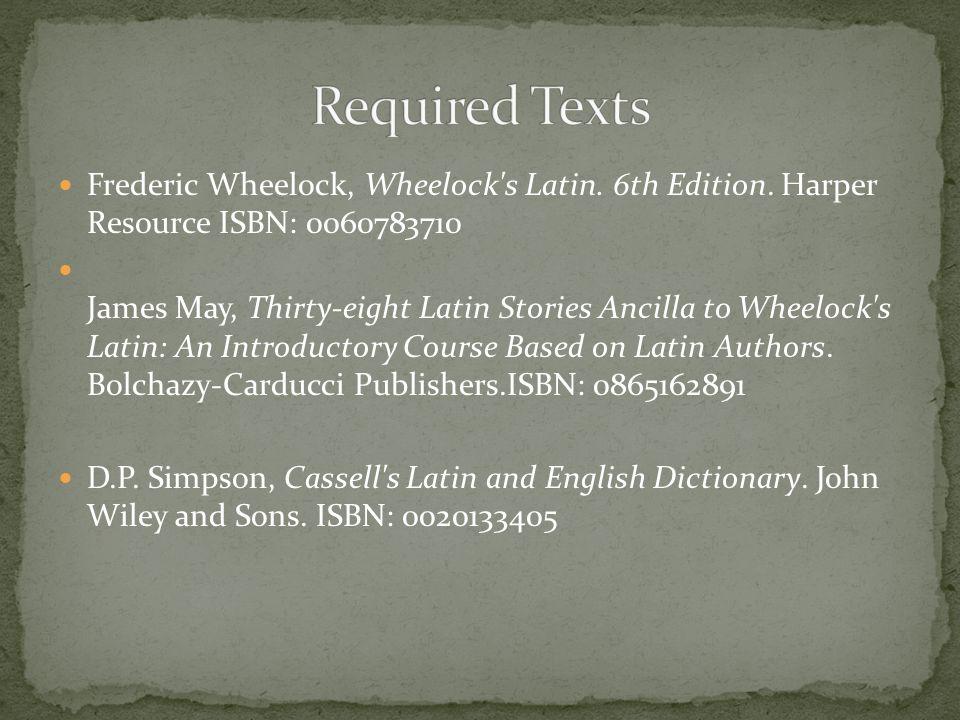Frederic Wheelock, Wheelock's Latin. 6th Edition. Harper Resource ISBN: 0060783710 James May, Thirty-eight Latin Stories Ancilla to Wheelock's Latin: