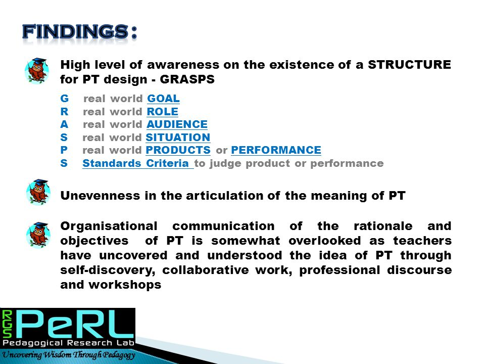 Uncovering Wisdom Through Pedagogy High level of awareness on the existence of a STRUCTURE for PT design - GRASPS G real world GOAL R real world ROLE