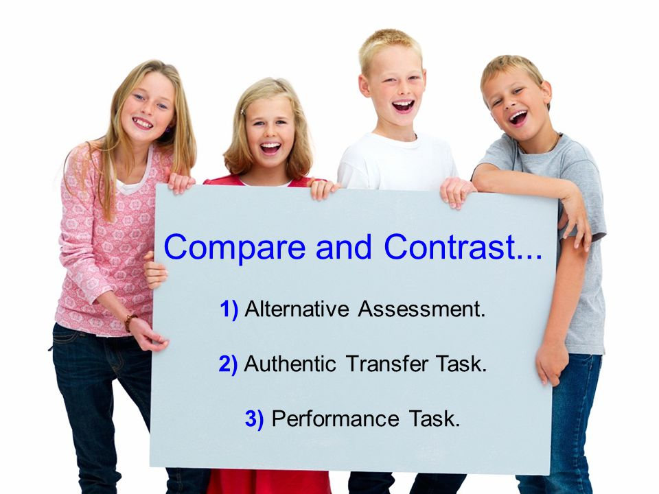 Compare and Contrast... 1) Alternative Assessment. 2) Authentic Transfer Task. 3) Performance Task.