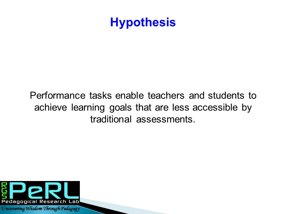 Uncovering Wisdom Through Pedagogy Hypothesis Performance tasks enable teachers and students to achieve learning goals that are less accessible by tra