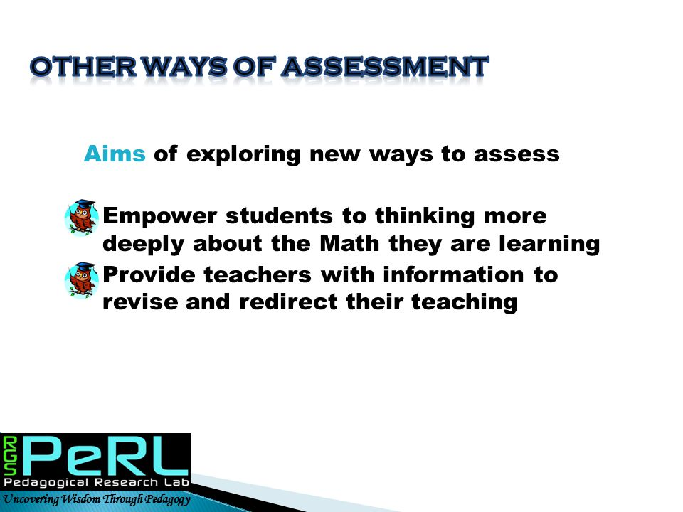 Aims of exploring new ways to assess  Empower students to thinking more deeply about the Math they are learning  Provide teachers with information t