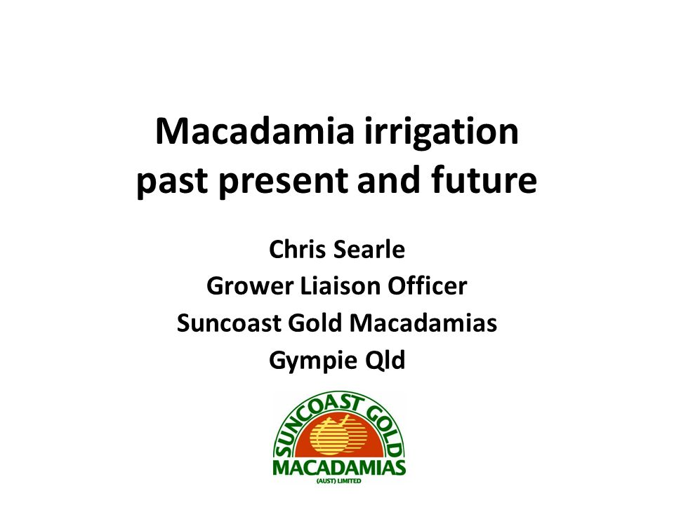 Macadamia irrigation past present and future Chris Searle Grower Liaison Officer Suncoast Gold Macadamias Gympie Qld