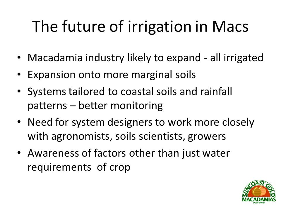 The future of irrigation in Macs Macadamia industry likely to expand - all irrigated Expansion onto more marginal soils Systems tailored to coastal soils and rainfall patterns – better monitoring Need for system designers to work more closely with agronomists, soils scientists, growers Awareness of factors other than just water requirements of crop