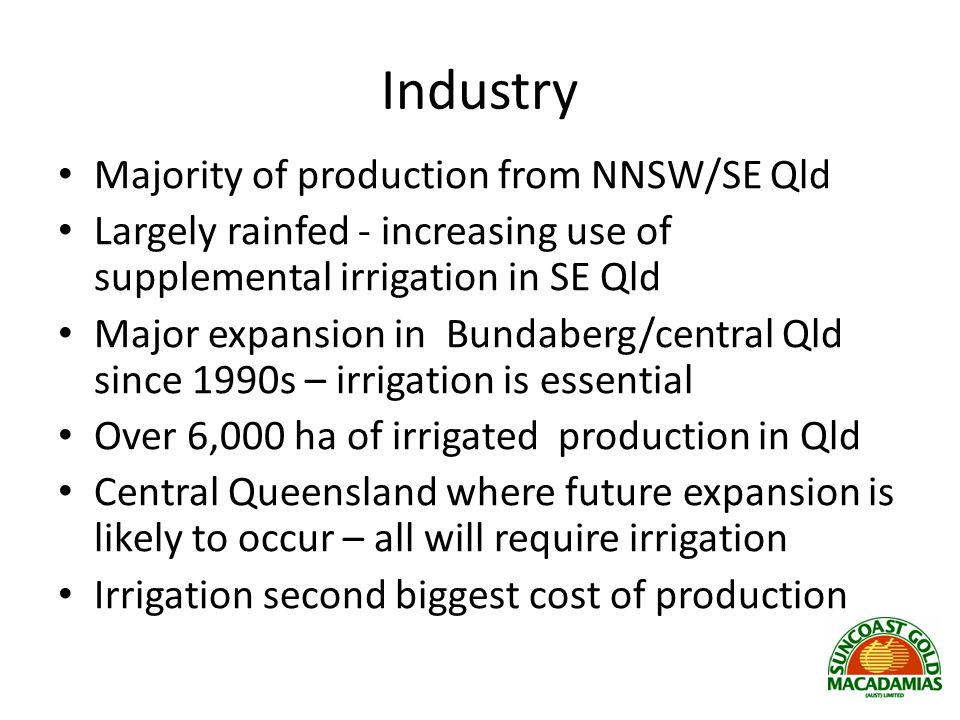 Industry Majority of production from NNSW/SE Qld Largely rainfed - increasing use of supplemental irrigation in SE Qld Major expansion in Bundaberg/central Qld since 1990s – irrigation is essential Over 6,000 ha of irrigated production in Qld Central Queensland where future expansion is likely to occur – all will require irrigation Irrigation second biggest cost of production