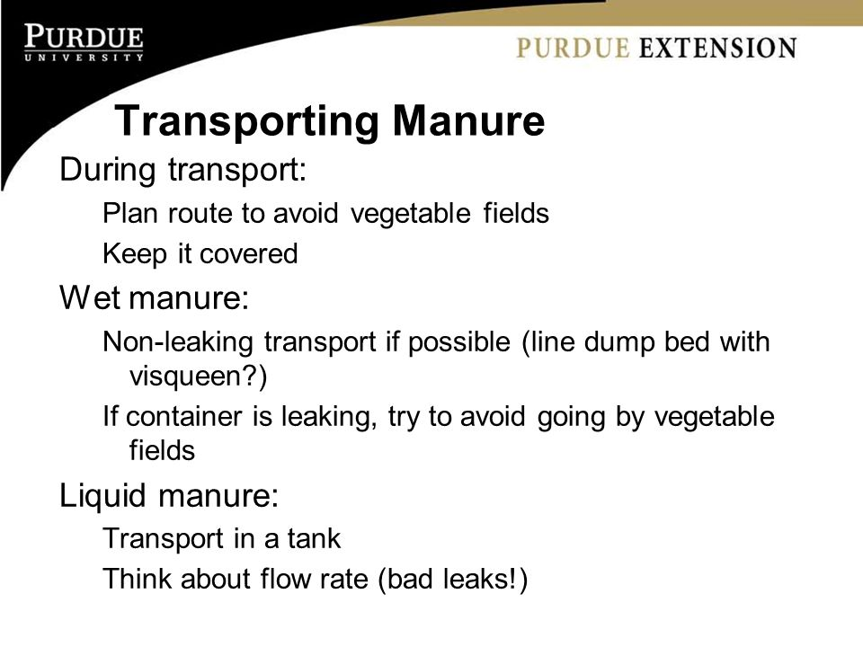 Transporting Manure During transport: Plan route to avoid vegetable fields Keep it covered Wet manure: Non-leaking transport if possible (line dump be