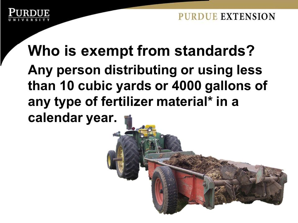 Who is exempt from standards? Any person distributing or using less than 10 cubic yards or 4000 gallons of any type of fertilizer material* in a calen