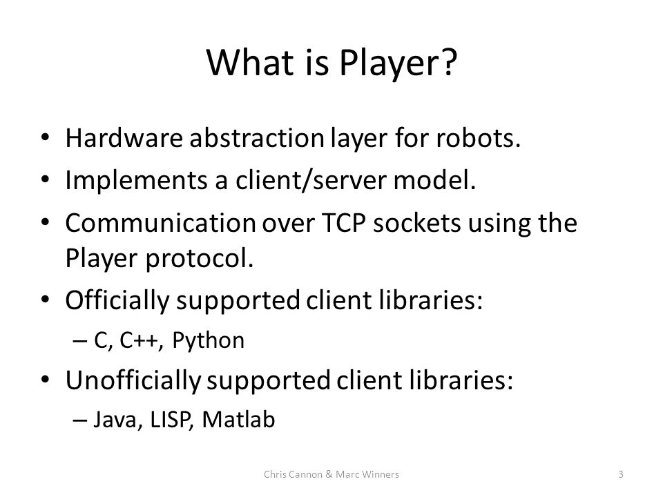 What is Player? Hardware abstraction layer for robots. Implements a client/server model. Communication over TCP sockets using the Player protocol. Off