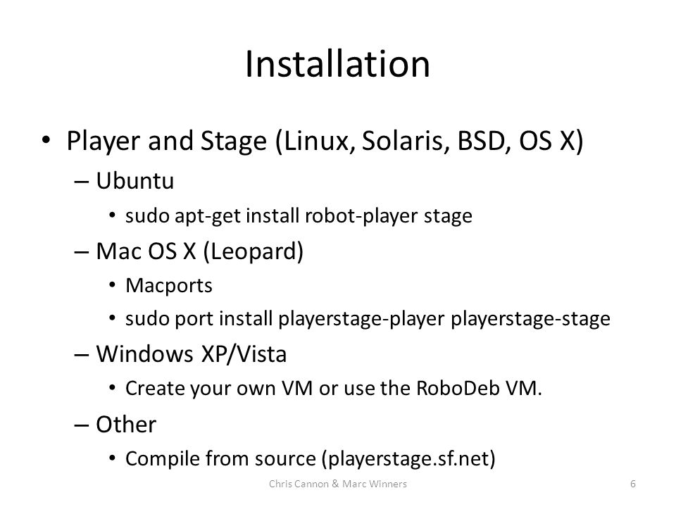 Installation Player and Stage (Linux, Solaris, BSD, OS X) – Ubuntu sudo apt-get install robot-player stage – Mac OS X (Leopard) Macports sudo port install playerstage-player playerstage-stage – Windows XP/Vista Create your own VM or use the RoboDeb VM.