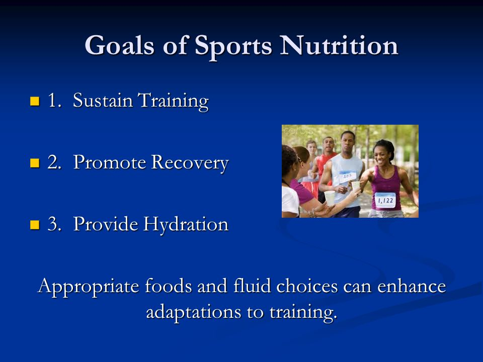 Goals of Sports Nutrition 1. Sustain Training 1. Sustain Training 2. Promote Recovery 2. Promote Recovery 3. Provide Hydration 3. Provide Hydration Ap