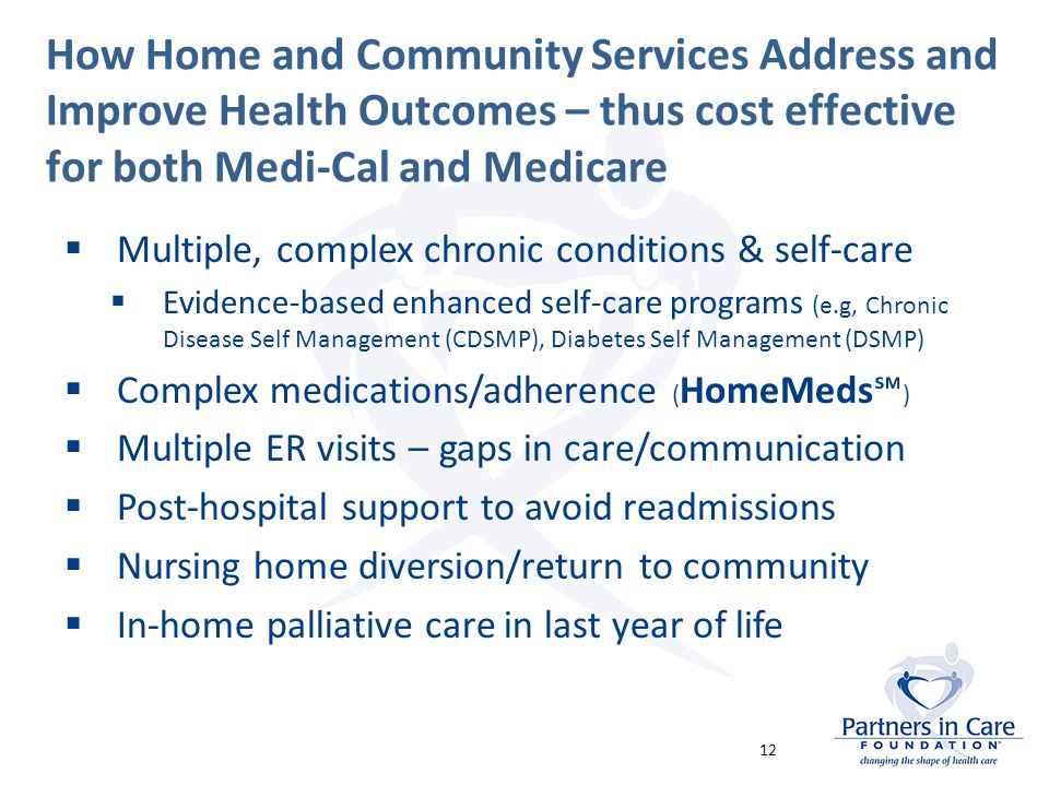 How Home and Community Services Address and Improve Health Outcomes – thus cost effective for both Medi-Cal and Medicare  Multiple, complex chronic conditions & self-care  Evidence-based enhanced self-care programs (e.g, Chronic Disease Self Management (CDSMP), Diabetes Self Management (DSMP)  Complex medications/adherence ( HomeMeds℠ )  Multiple ER visits – gaps in care/communication  Post-hospital support to avoid readmissions  Nursing home diversion/return to community  In-home palliative care in last year of life 12