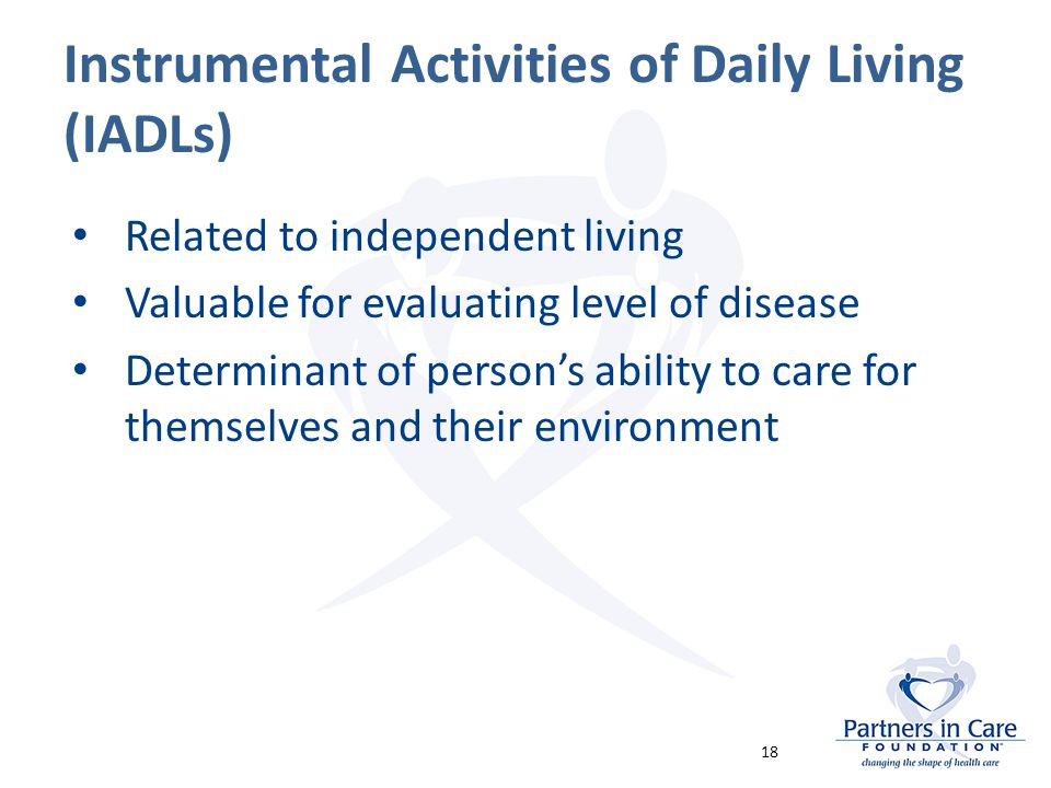 Instrumental Activities of Daily Living (IADLs) Related to independent living Valuable for evaluating level of disease Determinant of person's ability to care for themselves and their environment 18