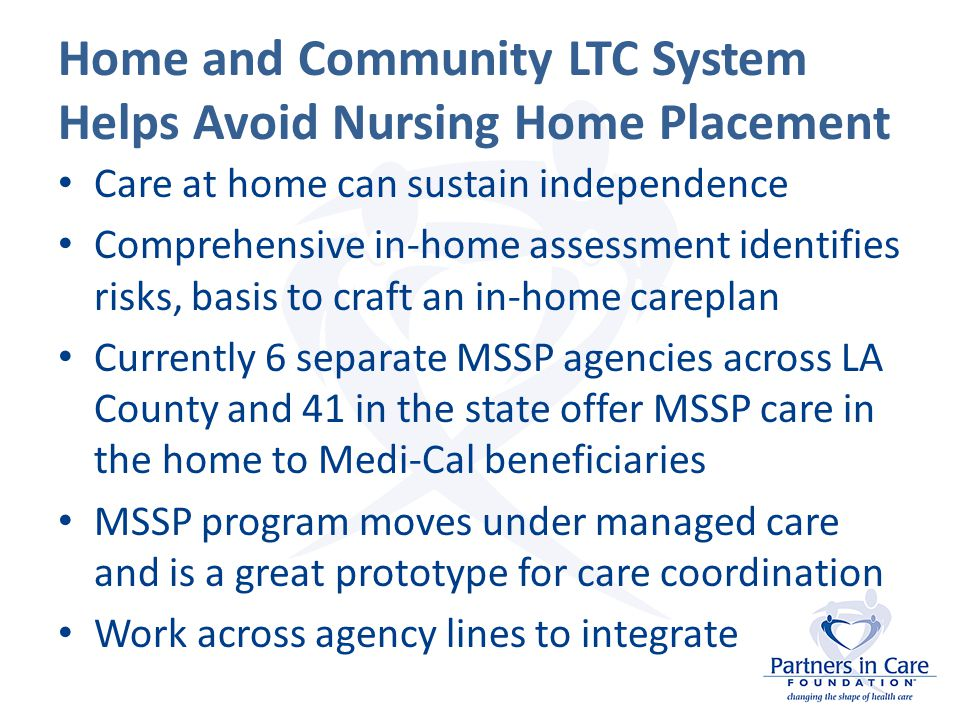 Home and Community LTC System Helps Avoid Nursing Home Placement Care at home can sustain independence Comprehensive in-home assessment identifies risks, basis to craft an in-home careplan Currently 6 separate MSSP agencies across LA County and 41 in the state offer MSSP care in the home to Medi-Cal beneficiaries MSSP program moves under managed care and is a great prototype for care coordination Work across agency lines to integrate