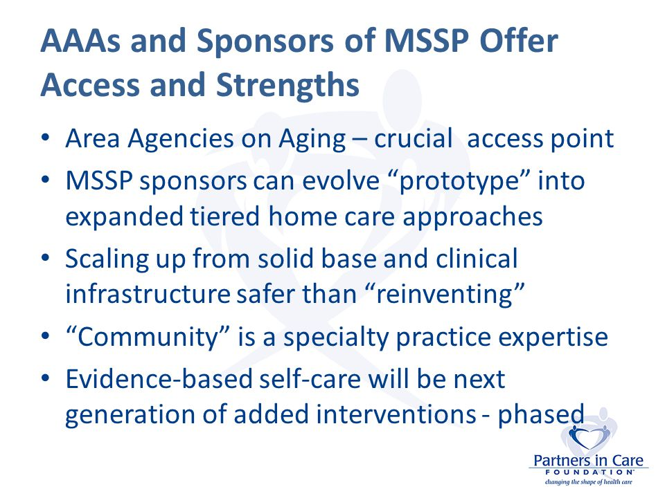 AAAs and Sponsors of MSSP Offer Access and Strengths Area Agencies on Aging – crucial access point MSSP sponsors can evolve prototype into expanded tiered home care approaches Scaling up from solid base and clinical infrastructure safer than reinventing Community is a specialty practice expertise Evidence-based self-care will be next generation of added interventions - phased