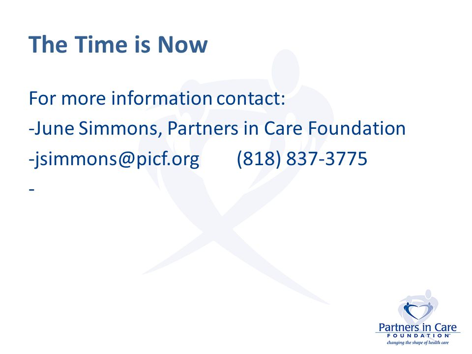 The Time is Now For more information contact: -June Simmons, Partners in Care Foundation -jsimmons@picf.org (818) 837-3775 -