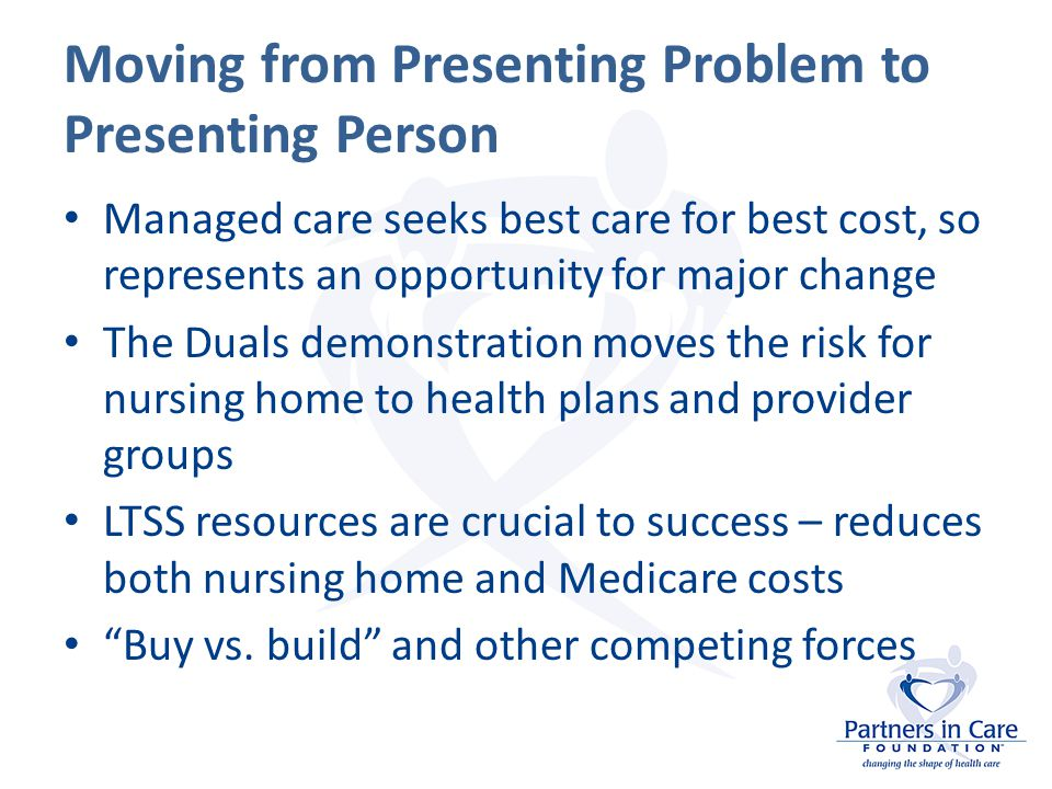 Moving from Presenting Problem to Presenting Person Managed care seeks best care for best cost, so represents an opportunity for major change The Duals demonstration moves the risk for nursing home to health plans and provider groups LTSS resources are crucial to success – reduces both nursing home and Medicare costs Buy vs.