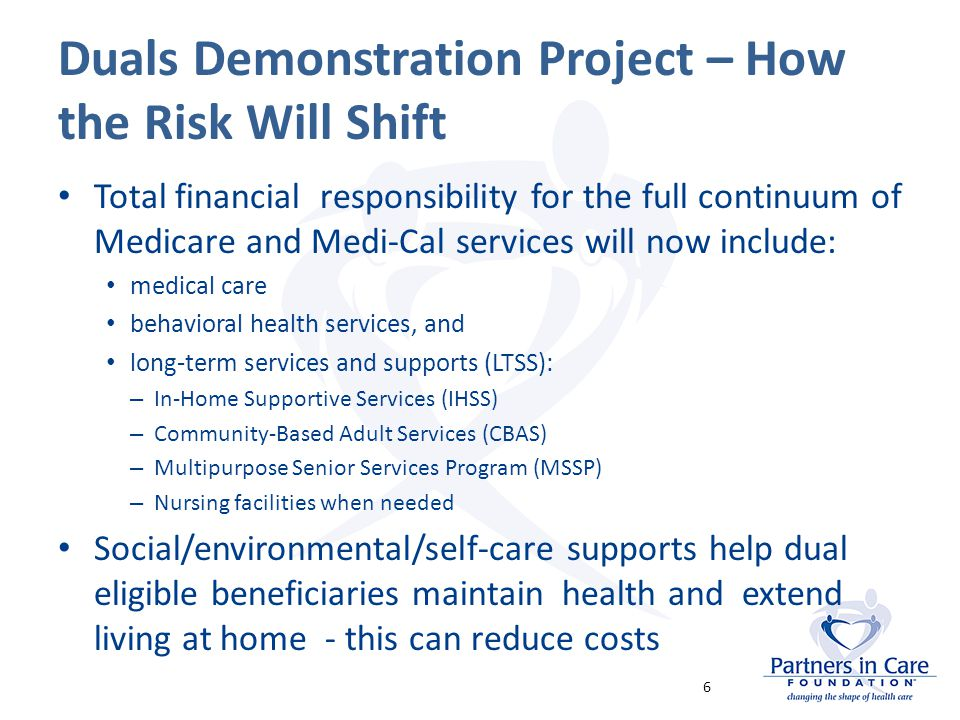 Duals Demonstration Project – How the Risk Will Shift Total financial responsibility for the full continuum of Medicare and Medi-Cal services will now include: medical care behavioral health services, and long-term services and supports (LTSS): – In-Home Supportive Services (IHSS) – Community-Based Adult Services (CBAS) – Multipurpose Senior Services Program (MSSP) – Nursing facilities when needed Social/environmental/self-care supports help dual eligible beneficiaries maintain health and extend living at home - this can reduce costs 6