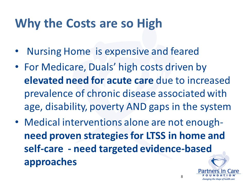 Why the Costs are so High Nursing Home is expensive and feared For Medicare, Duals' high costs driven by elevated need for acute care due to increased prevalence of chronic disease associated with age, disability, poverty AND gaps in the system Medical interventions alone are not enough- need proven strategies for LTSS in home and self-care - need targeted evidence-based approaches 8